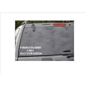 IF OBAMA IS THE ANSWERIT WAS A REALLY STUPID QUESTION  window decal